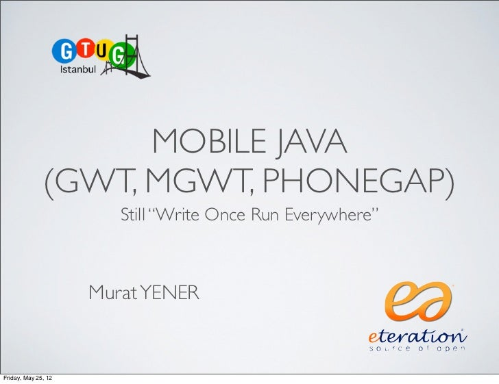 "MOBILE JAVA              (GWT, MGWT, PHONEGAP)                        Still ""Write Once Run Everywhere""                   ..."