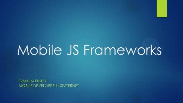 Mobile JS Frameworks IBRAHIM ERSOY MOBILE DEVELOPER @ SIMTERNET