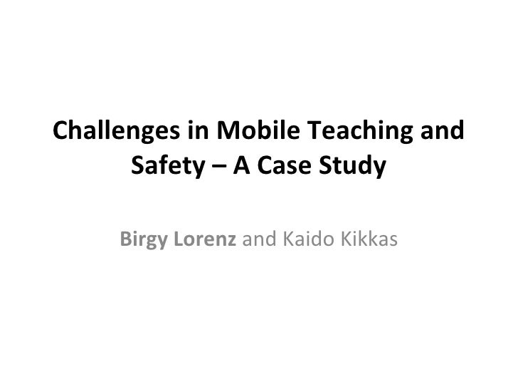 Challenges in Mobile Teaching and      Safety – A Case Study     Birgy Lorenz and Kaido Kikkas