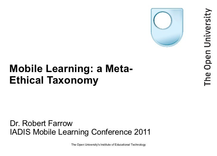 Mobile Learning: a Meta-Ethical Taxonomy Dr. Robert Farrow IADIS Mobile Learning Conference 2011 The Open University's Ins...