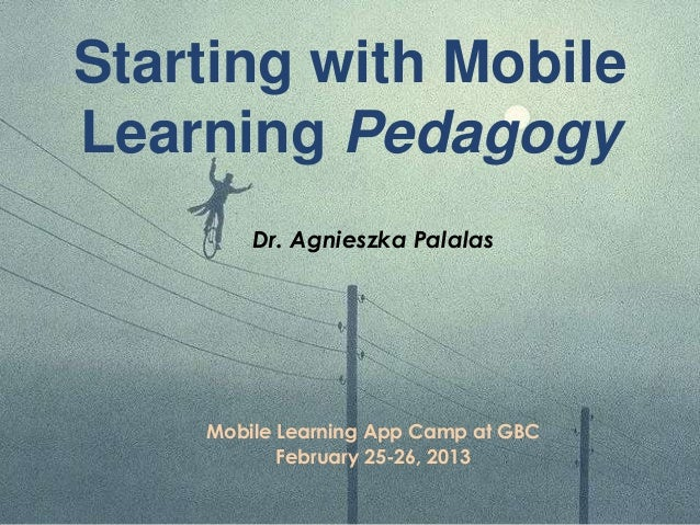 Starting with MobileLearning PedagogyDr. Agnieszka PalalasMobile Learning App Camp at GBCFebruary 25-26, 2013