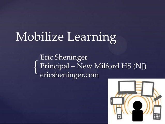 Mobilize Learning  {  Eric Sheninger Principal – New Milford HS (NJ) ericsheninger.com