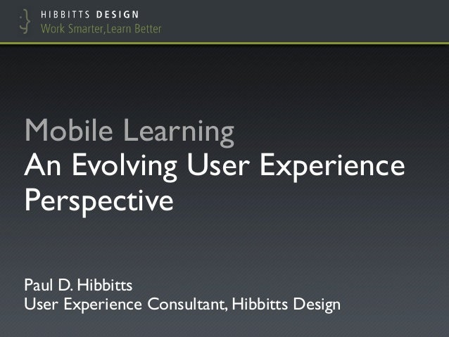 "Mobile Learning !An Evolving User ExperiencePerspective""Paul D. Hibbitts!User Experience Consultant, Hibbitts Design"""