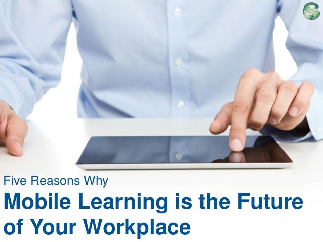 Five Reasons Why  Mobile Learning is the Future of Your Workplace 1  |  ©2013 Saba Software, Inc.