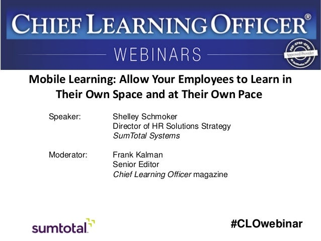 Mobile Learning: Allow Your Employees to Learn in Their Own Space and at Their Own Pace Speaker:  Shelley Schmoker Directo...
