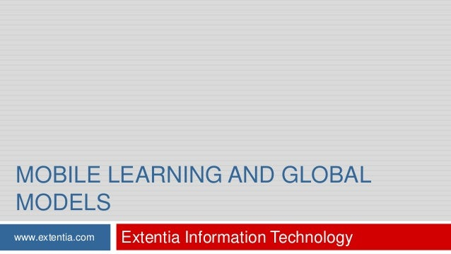 MOBILE LEARNING AND GLOBAL MODELS www.extentia.com  Extentia Information Technology