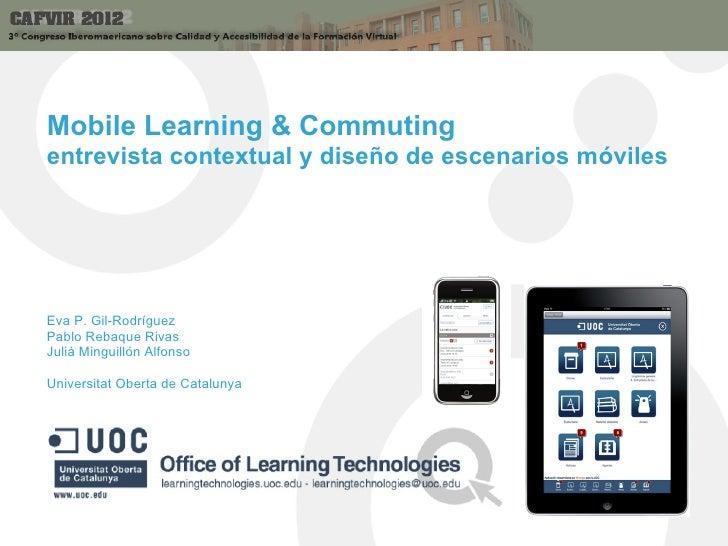 Mobile Learning & Commutingentrevista contextual y diseño de escenarios móvilesEva P. Gil-RodríguezPablo Rebaque RivasJuli...