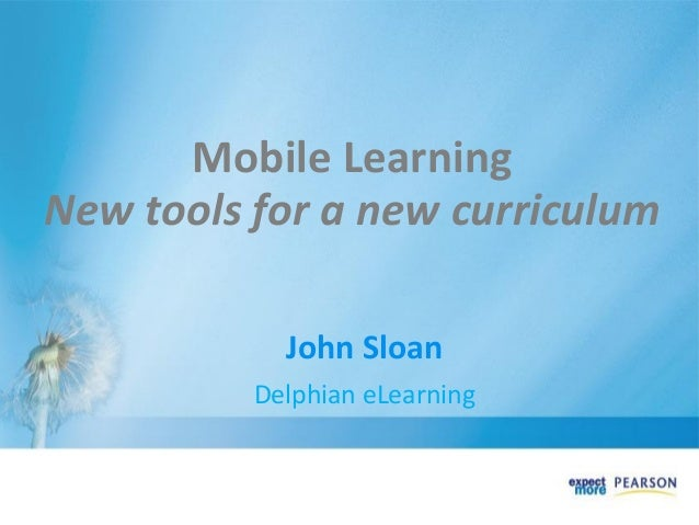 Mobile Learning New tools for a new curriculum John Sloan Delphian eLearning