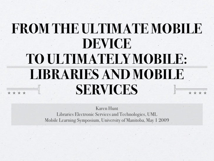 FROM THE ULTIMATE MOBILE           DEVICE   TO ULTIMATELY MOBILE:   LIBRARIES AND MOBILE          SERVICES                ...