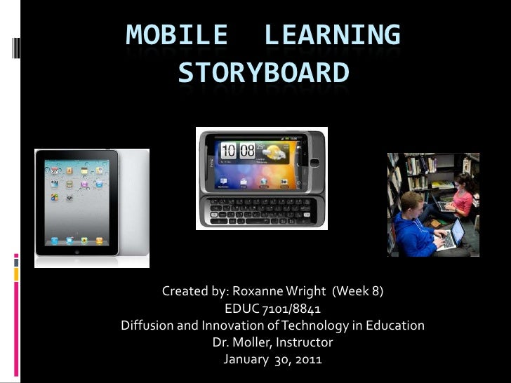 MOBILE  LEARNING  STORYBOARD<br />Created by: Roxanne Wright  (Week 8)<br />EDUC 7101/8841<br />Diffusion and Innovation o...