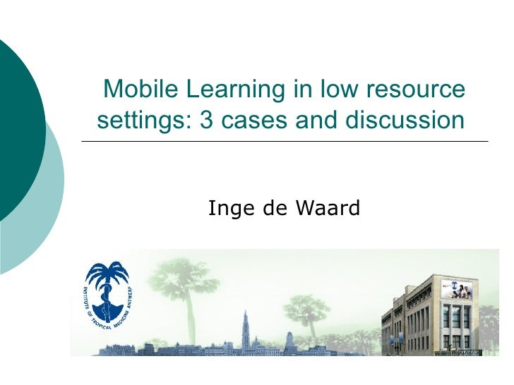 Mobile Learning in low resource settings: 3 cases and discussion  Inge de Waard