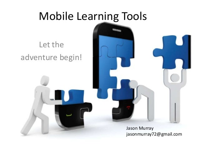 Mobile Learning Tools    Let theadventure begin!                     Jason Murray                     jasonmurray72@gmail....