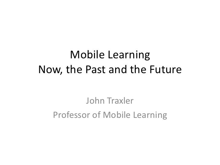 Mobile LearningNow, the Past and the Future          John Traxler  Professor of Mobile Learning
