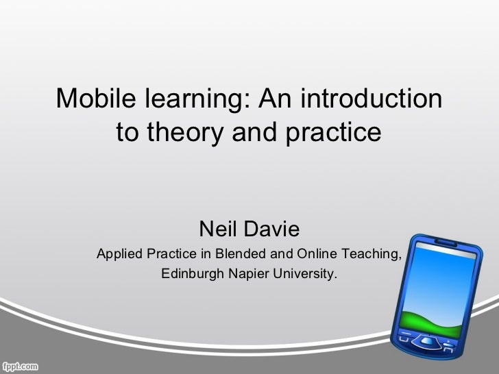 Mobile learning: An introduction    to theory and practice                   Neil Davie   Applied Practice in Blended and ...