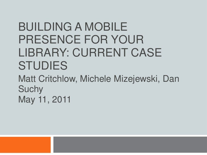 Building a Mobile Presence for Your Library: Current Case Studies<br />Matt Critchlow, Michele Mizejewski, Dan Suchy<br />...