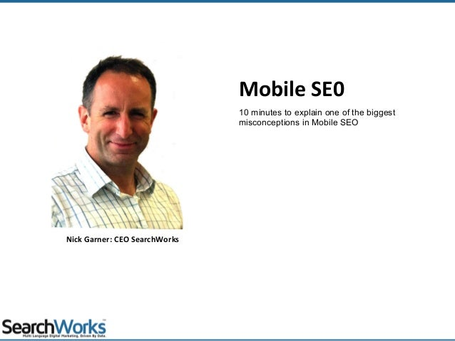 Mobile SE0 Nick Garner: CEO SearchWorks 10 minutes to explain one of the biggest misconceptions in Mobile SEO