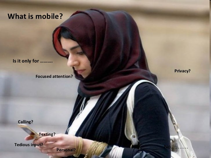 What is mobile? Is it only for ………. Texting? Calling? Personal? Tedious input? Privacy? Focused attention? No……….