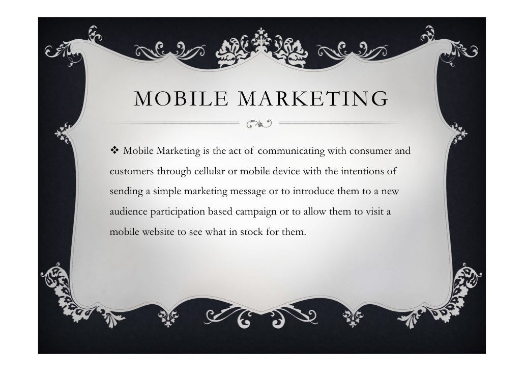 MOBILE MARKETING   Mobile Marketing is the act of communicating with consumer and customers through cellular or mobile de...