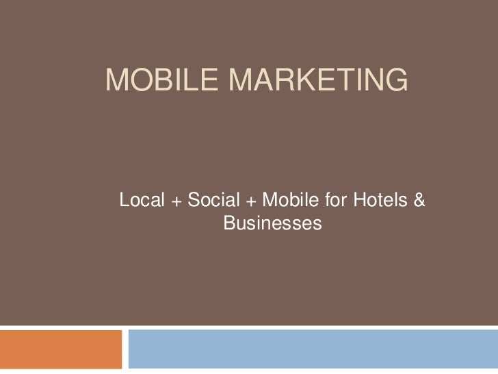 Mobile Marketing<br />Local + Social + Mobile for Hotels & Businesses<br />