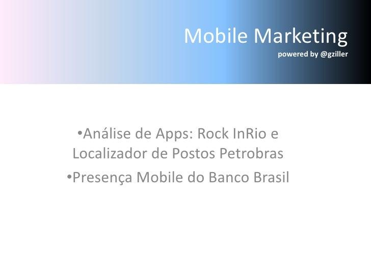 Mobile Marketingpoweredby @gziller<br /><ul><li>Análise de Apps: Rock InRio e Localizador de Postos Petrobras