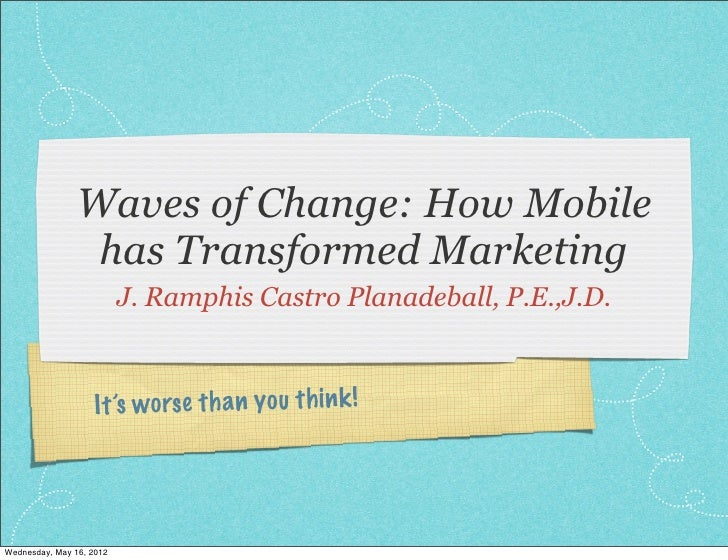 Waves of Change: How Mobile                 has Transformed Marketing                          J. Ramphis Castro Planadeba...