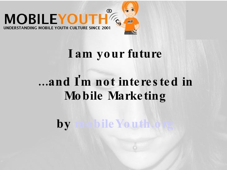 I am   your future ...and I'm not interested in Mobile Marketing by  mobileYouth.org