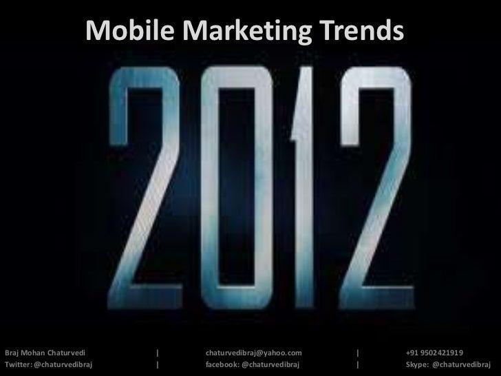 Mobile Marketing TrendsBraj Mohan Chaturvedi      |   chaturvedibraj@yahoo.com    |   +91 9502421919Twitter: @chaturvedibr...