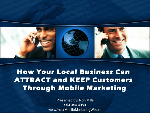 How Your Local Business CanATTRACT and KEEP Customers  Through Mobile Marketing          Presented by: Ron Mills          ...