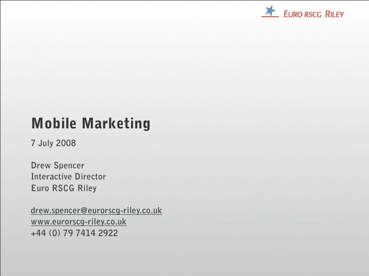Mobile Marketing 7 July 2008  Drew Spencer Interactive Director Euro RSCG Riley  drew.spencer@eurorscg-riley.co.uk www.eur...