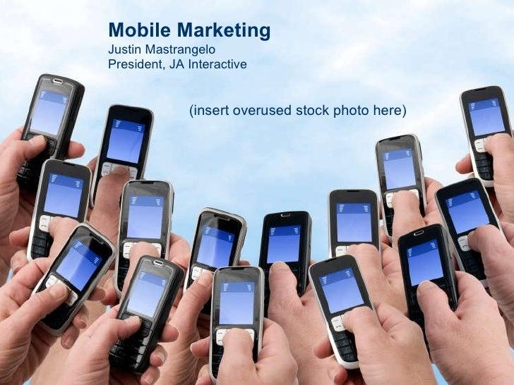 Mobile Marketing Justin Mastrangelo President, JA Interactive (insert overused stock photo here)