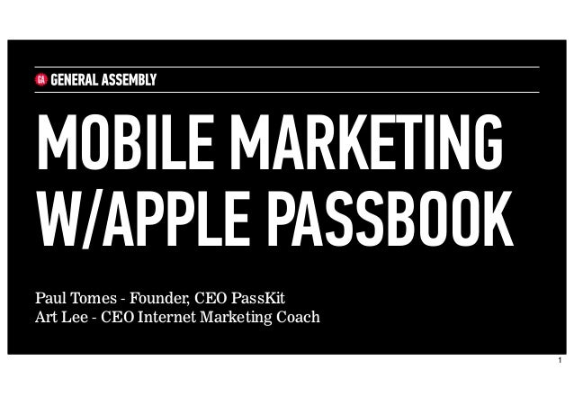 Paul Tomes - Founder, CEO PassKit Art Lee - CEO Internet Marketing Coach MOBILE MARKETING W/APPLE PASSBOOK 1