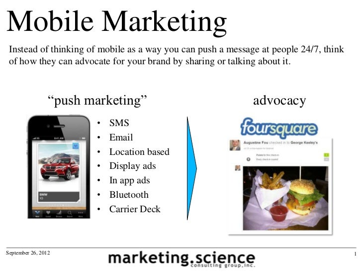 Mobile Marketing Instead of thinking of mobile as a way you can push a message at people 24/7, think of how they can advoc...