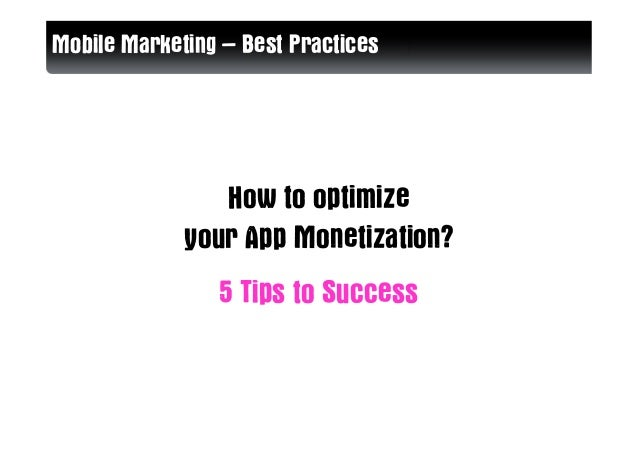 Mobile Marketing – Best Practices                How to optimize             your App Monetization?                5 Tips ...