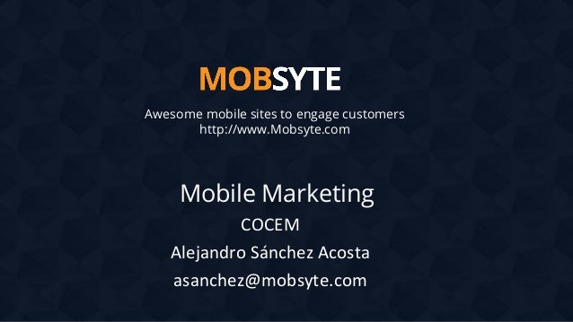 Awesome mobile sites to engage customers http://www.Mobsyte.com  Mobile Marketing COCEM Alejandro Sánchez Acosta asanchez@...