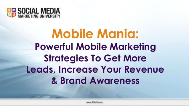 Mobile Mania: Powerful Mobile Marketing Strategies To Get More Leads, Increase Your Revenue & Brand Awareness