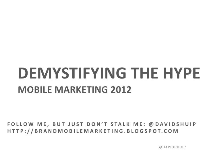 DEMYSTIFYING THE HYPE    MOBILE MARKETING 2012F O L L O W M E , B U T J U S T D O N ' T S TA L K M E : @ D AV I D S H U I ...