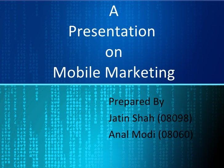 A Presentation  on Mobile Marketing Prepared By Jatin Shah (08098) Anal Modi (08060)