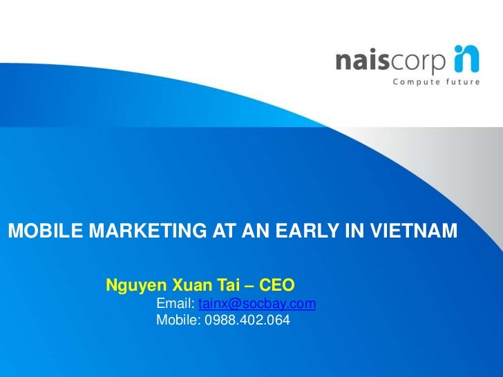 MOBILE MARKETING AT AN EARLY IN VIETNAM<br />Nguyen XuanTai – CEO<br />	Email: tainx@socbay.com<br />	Mobile: 0988.402.064...