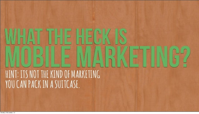 WHAT THE HECK IS     MOBILE MARKETING?       HINT: ITS NOT THE KIND OF MARKETING       YOU CAN PACK IN A SUITCASE.Monday, ...