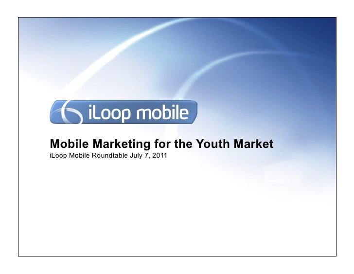 Mobile Marketing for the Youth MarketiLoop Mobile Roundtable July 7, 2011