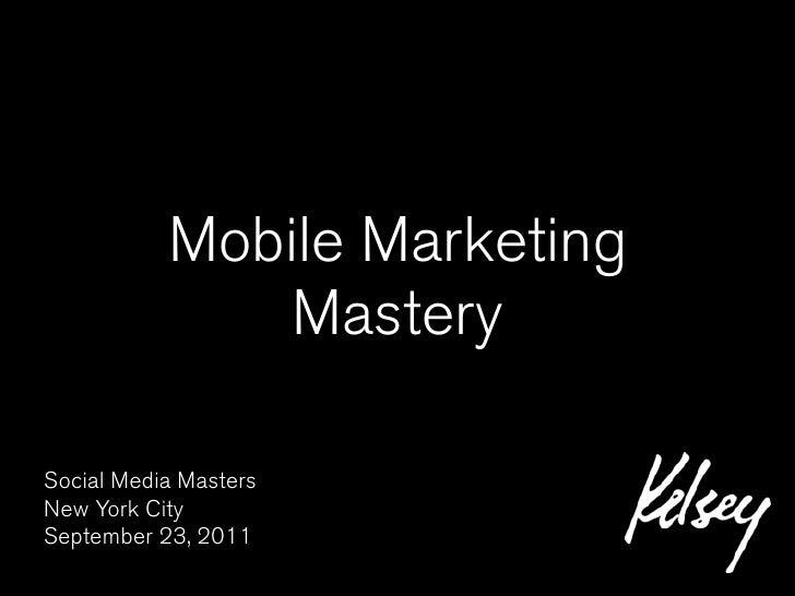 Mobile Marketing               MasterySocial Media MastersNew York CitySeptember 23, 2011