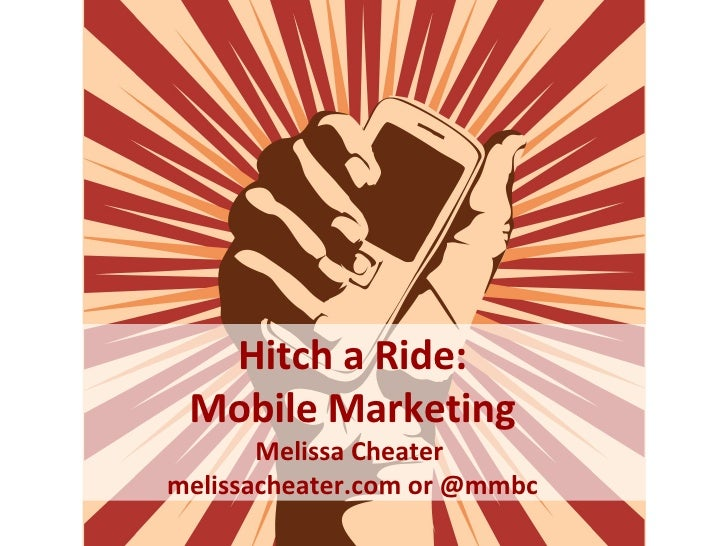 Mobile Marketing Hitch a Ride: Mobile Marketing Melissa Cheater  melissacheater.com or @mmbc