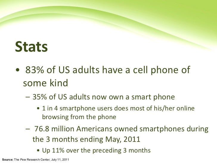 Stats  <ul><li>83% of US adults have a cell phone of some kind </li></ul><ul><ul><li>35% of US adults now own a smart phon...