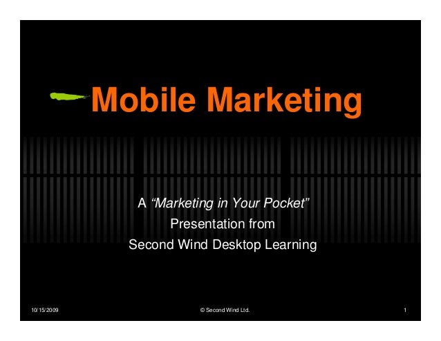 """Mobile Marketing                A """"Marketing in Your Pocket""""                     Presentation from               Second Wi..."""
