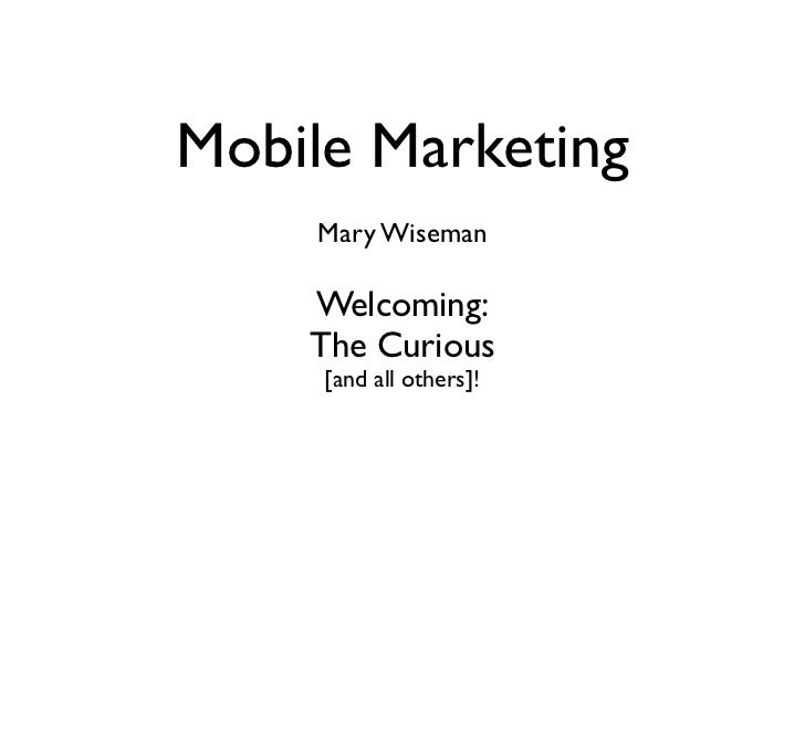 Mobile Marketing    Mary Wiseman    Welcoming:    The Curious     [and all others]!
