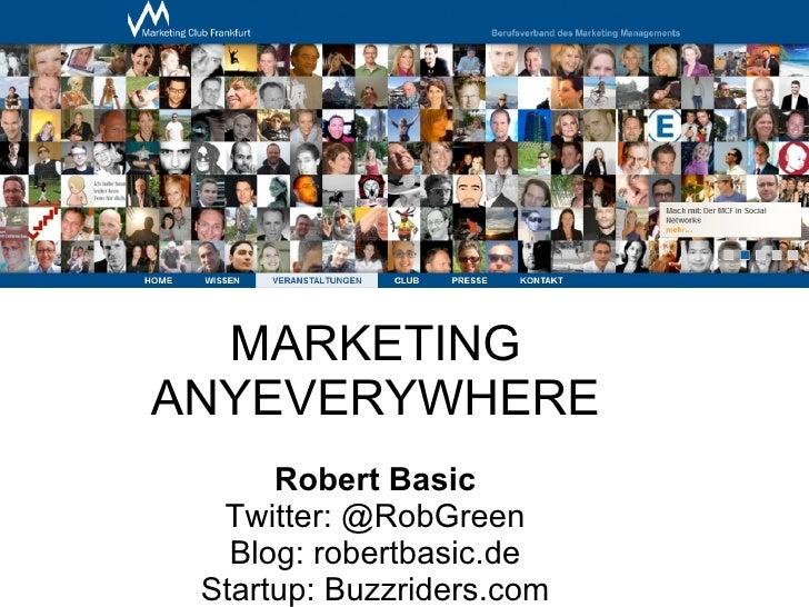 MARKETING ANYEVERYWHERE Robert Basic Twitter: @RobGreen Blog: robertbasic.de Startup: Buzzriders.com