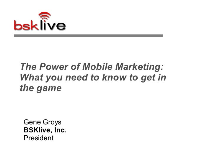 The Power of Mobile Marketing: What you need to know to get in the game  Gene Groys BSKlive, Inc.  President