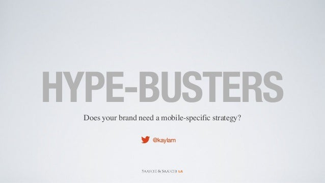 Does your brand need a mobile-specific strategy? HYPE-BUSTERS @kaylam