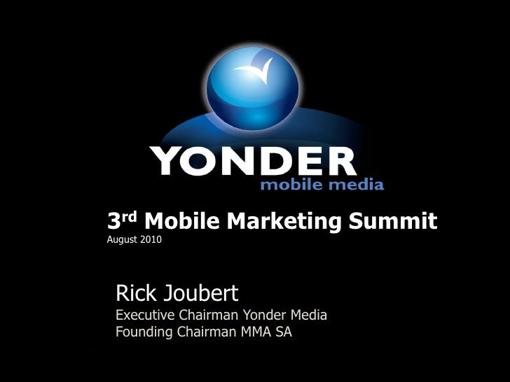 3rd Mobile Marketing Summit August 2010      Rick Joubert  Executive Chairman Yonder Media  Founding Chairman MMA SA      ...