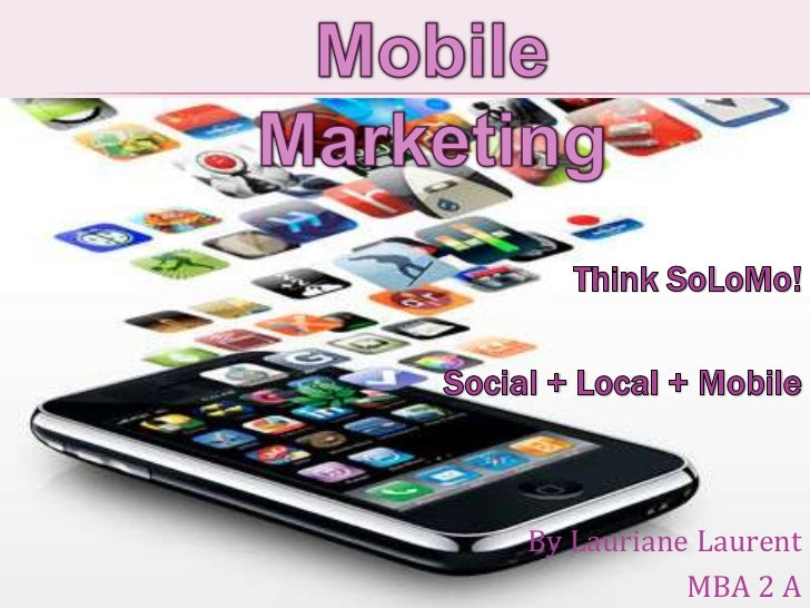 Mobile Marketing<br />ThinkSoLoMo!<br />Social + Local + Mobile<br />By Lauriane Laurent <br />MBA 2 A<br />